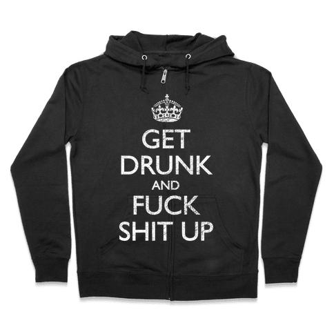 Get Drunk And F*** Shit Up Zip Hoodie