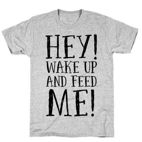 HEY! Wake Up and Feed Me! T-Shirt