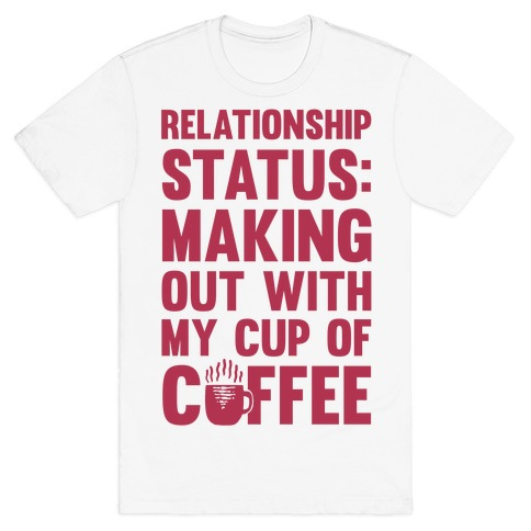 Relationship status making out with my cup of coffee t for How to get coffee out of shirt