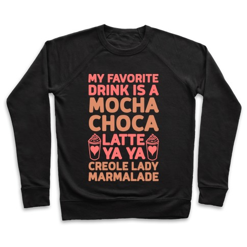 My Favorite Drink is Mocha Choca Latte Ya Ya Creole Lady Marmalade Pullover