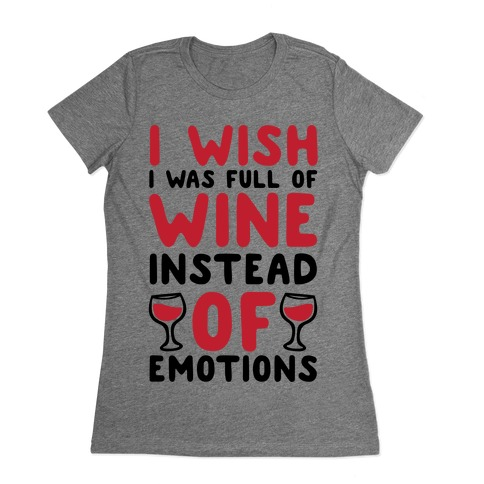 I Wish I Was Full Of Wine Instead Of Emotions Womens T-Shirt