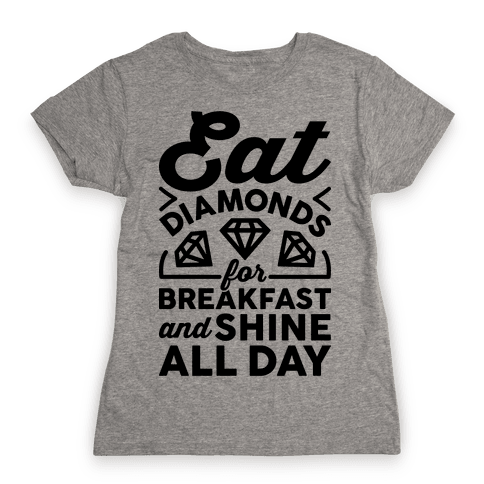 Eat Diamonds For Breakfast And Shine All Day Womens T-Shirt