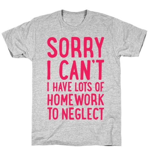 Sorry I Can't, I Have Homework To Neglect T-Shirt