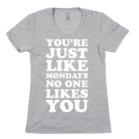 You're Just Like Mondays No One Likes You Womens T-Shirt