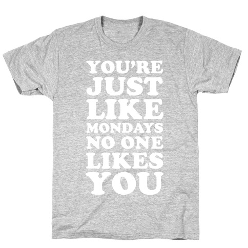 You're Just Like Mondays No One Likes You T-Shirt