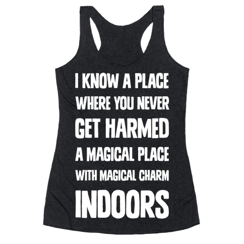 I Know A Place Where You Never Get Harmed A Magical Place With Magical Charm INDOORS Racerback Tank Top