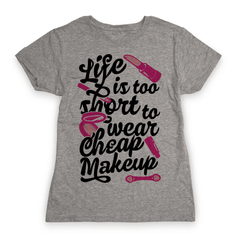 Life Is To Short Too Wear Cheap Makeup Womens T-Shirt