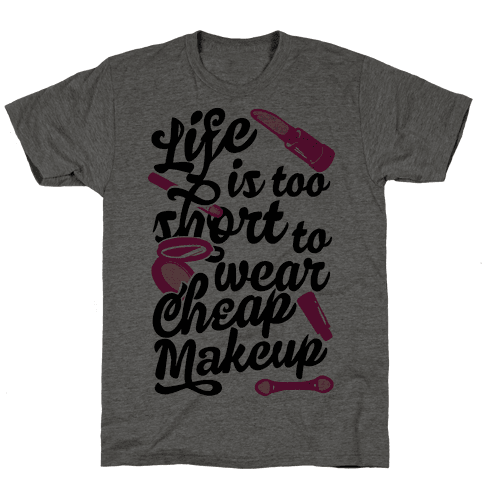 Life Is To Short Too Wear Cheap Makeup