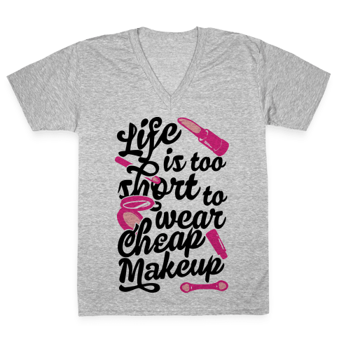 Life Is To Short Too Wear Cheap Makeup V-Neck Tee Shirt