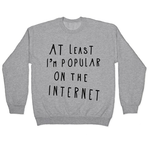 At Least I'm Popular on the Internet Pullover