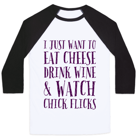 I Just Want To Eat Cheese Drink Wine & Watch Chick Flicks Baseball Tee