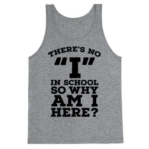 "There's No ""I"" in School so Why am I Here? Tank Top"