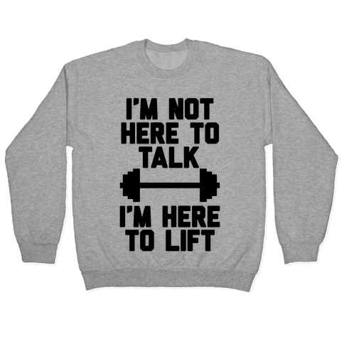 I'm Not Here To Talk I'm Here To Lift Pullover