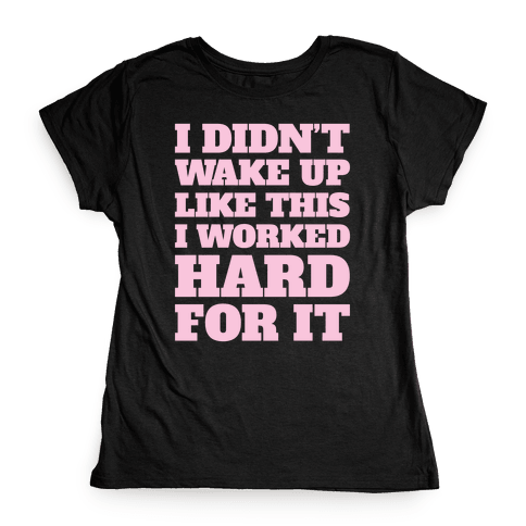 I Didn't Wake Up Like This Womens T-Shirt