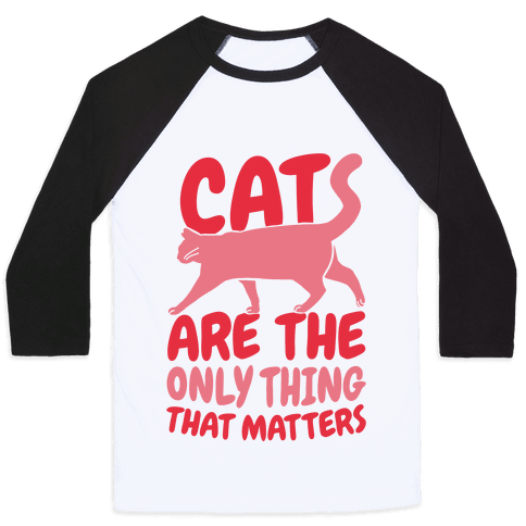 Cats Are The Only Thing That Matters Baseball Tee