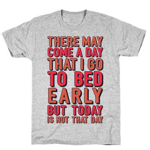 There May Come A Day That I Go To Bed Early T-Shirt