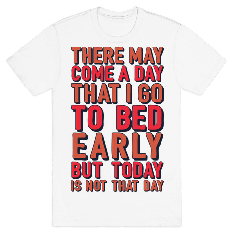 There May Come A Day That I Go To Bed Early Mens T-Shirt
