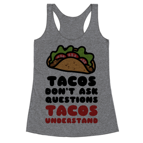 Tacos Don't Ask Questions, Tacos Understand Racerback Tank Top