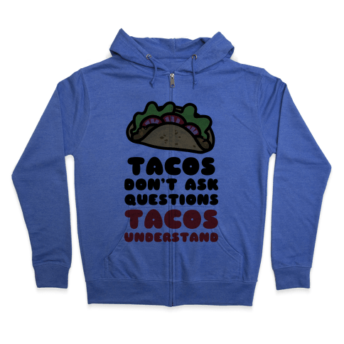 Tacos Don't Ask Questions, Tacos Understand Zip Hoodie
