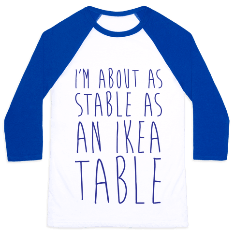 I'm About As Stable As An Ikea Table Baseball Tee