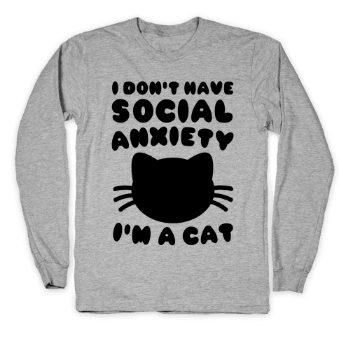 I Don't Have Social Anxiety I'm A Cat Long Sleeve T-Shirt