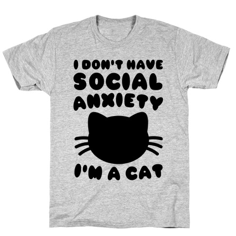 I Don't Have Social Anxiety I'm A Cat T-Shirt