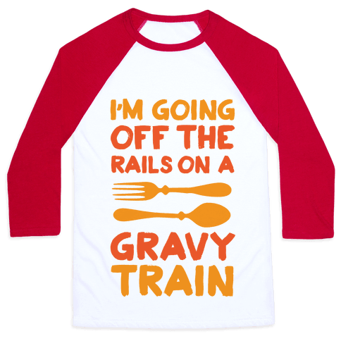 I'm Going Off The Rails On A Gravy Train Baseball Tee