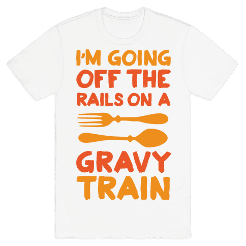 I'm Going Off The Rails On A Gravy Train Mens T-Shirt