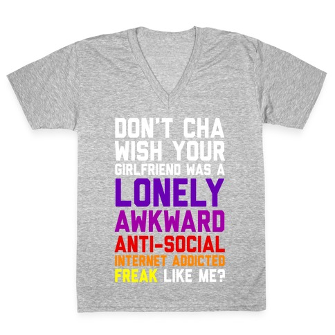 Don't Cha Wish Your Girlfriend Was A Lonely, Awkward, Anti-Social, Internet Addicted Freak Like Me V-Neck Tee Shirt