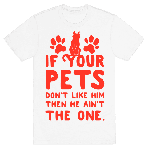 If Your Pets Don't Like Him Then He Ain't the One Mens T-Shirt