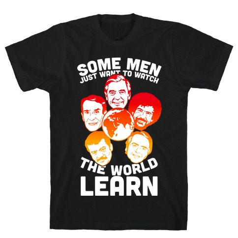 Some Men Just Want to Watch The World Learn T-Shirt