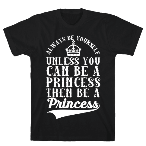 Always Be Yourself Unless You Can Be A Princess Then Be A Princess Mens T-Shirt