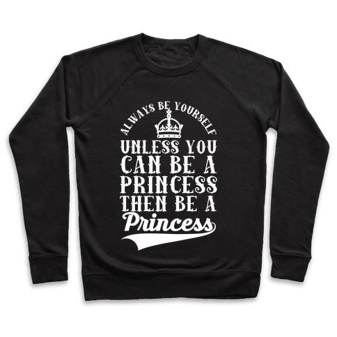 Always Be Yourself Unless You Can Be A Princess Then Be A Princess Pullover