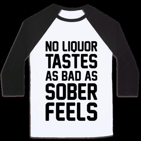 No Liquor Tastes As Bad As Sober Feels Baseball Tee