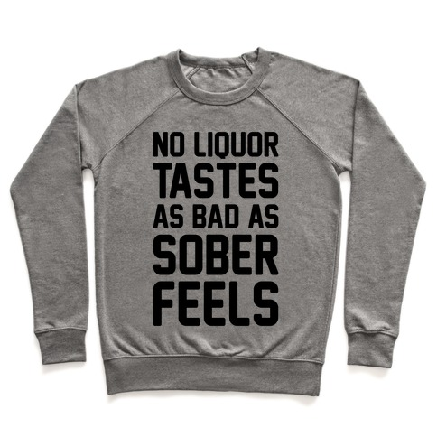 No Liquor Tastes As Bad As Sober Feels Pullover
