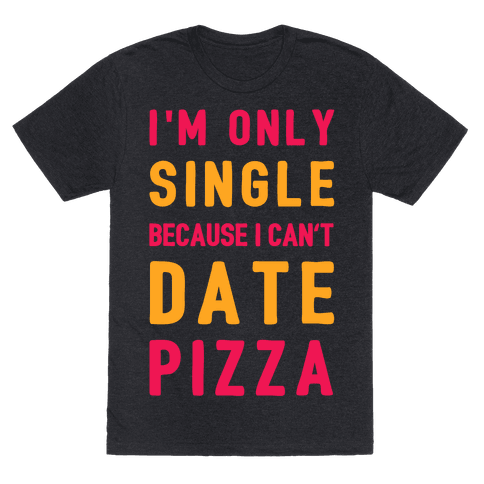 I'm Only Single Because I Can't Date Pizza Mens T-Shirt