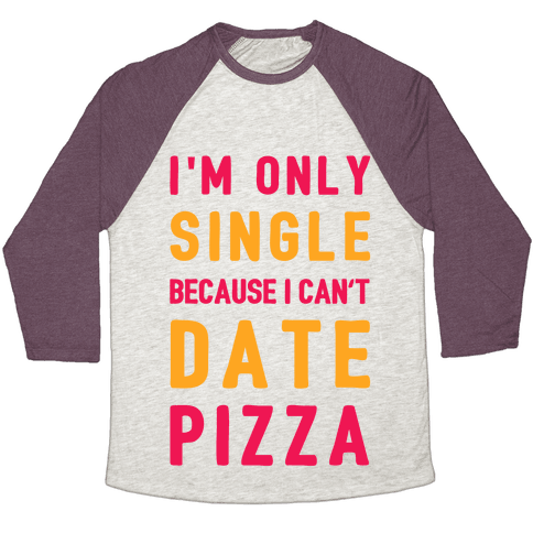 I'm Only Single Because I Can't Date Pizza Baseball Tee