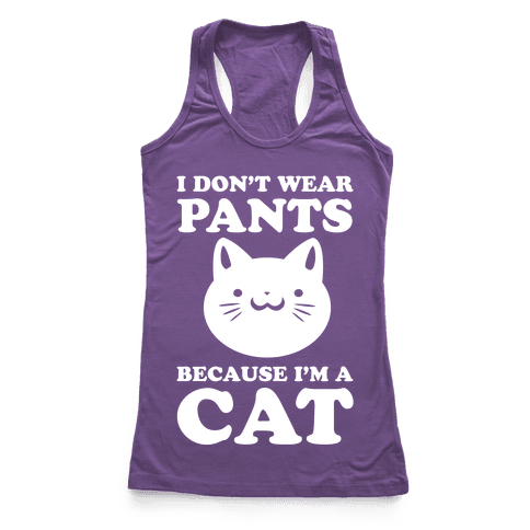 I Don't Wear Pants Because I Am a Cat Racerback Tank Top