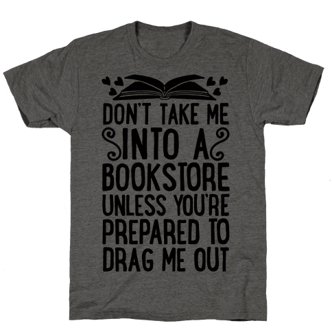 Don't Take Me Into A Bookstore Unless You're Prepared To Drag Me Out Mens T-Shirt