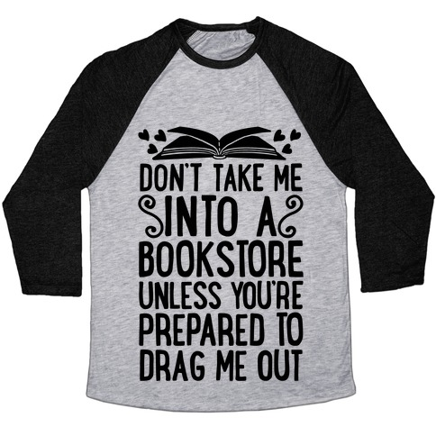 Don't Take Me Into A Bookstore Unless You're Prepared To Drag Me Out Baseball Tee