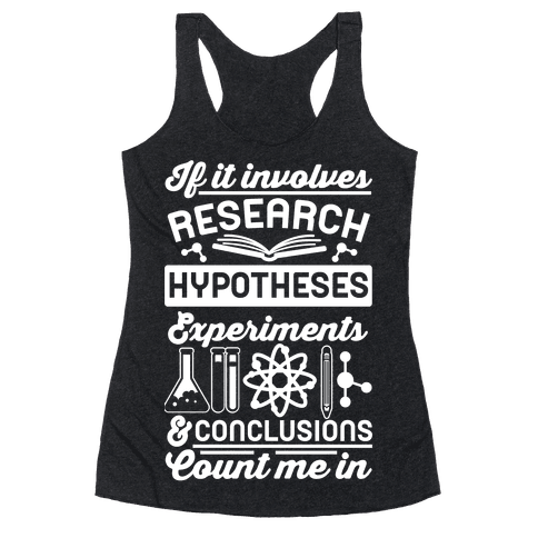 If It Involves Research, Hypotheses, Experiments, & Conclusions - Count Me In Racerback Tank Top
