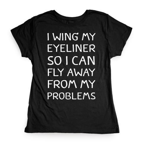 I Wing My Eyeliner So I Can Fly Away From My Problems Womens T-Shirt