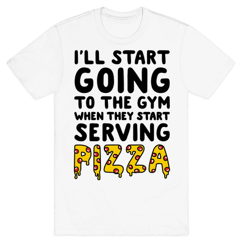 I'll Start Going To The Gym When They Start Serving Pizza Mens T-Shirt