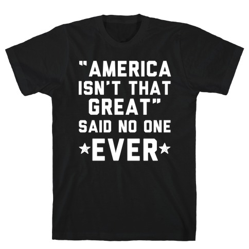 America isn't That Great Said No One Ever T-Shirt