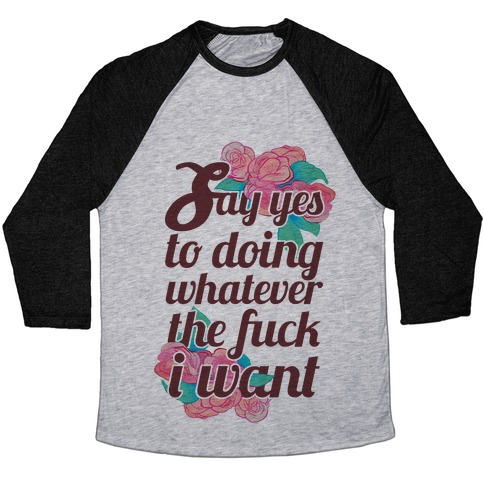 Say Yes to Doing Whatever the F*** I Want Baseball Tee