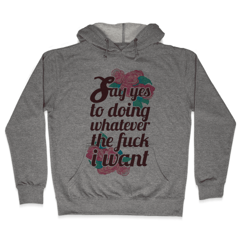 Say Yes to Doing Whatever the F*** I Want Hooded Sweatshirt