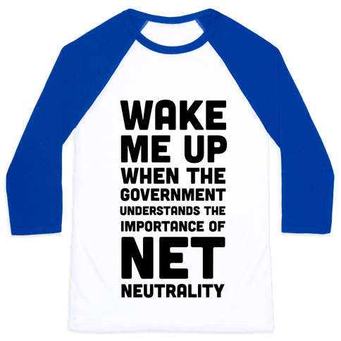 Wake Me Up When The Government Understands the Importance of Net Neutrality Baseball Tee