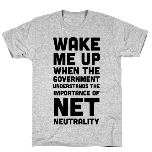 Wake Me Up When The Government Understands the Importance of Net Neutrality T-Shirt