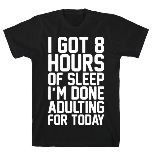 I Got 8 Hours of Sleep I'm Done Adulting For Today T-Shirt