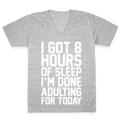 I Got 8 Hours of Sleep I'm Done Adulting For Today V-Neck Tee Shirt